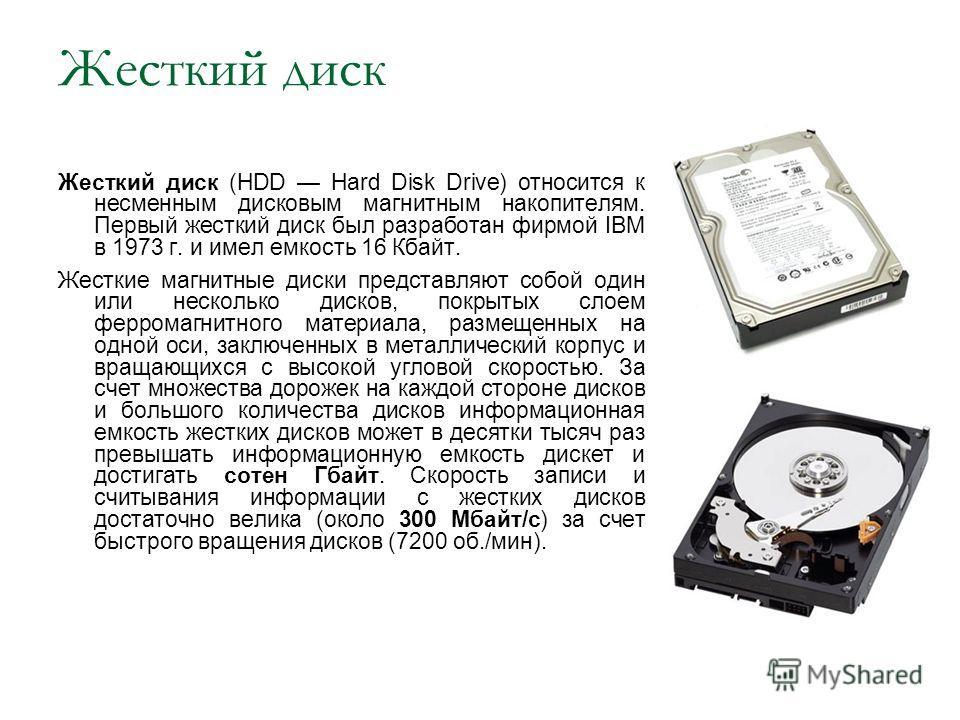 Жесткий диск Жесткий диск (HDD Hard Disk Drive) относится к несменным дисковым магнитным накопителям. Первый жесткий диск был разработан фирмой IBM в 1973 г. и имел емкость 16 Кбайт. Жесткие магнитные диски представляют собой один или несколько диско
