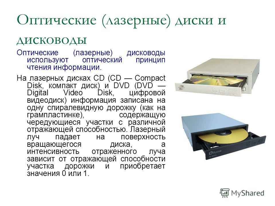 Оптические (лазерные) диски и дисководы Оптические (лазерные) дисководы используют оптический принцип чтения информации. На лазерных дисках CD (CD Compact Disk, компакт диск) и DVD (DVD Digital Video Disk, цифровой видеодиск) информация записана на о