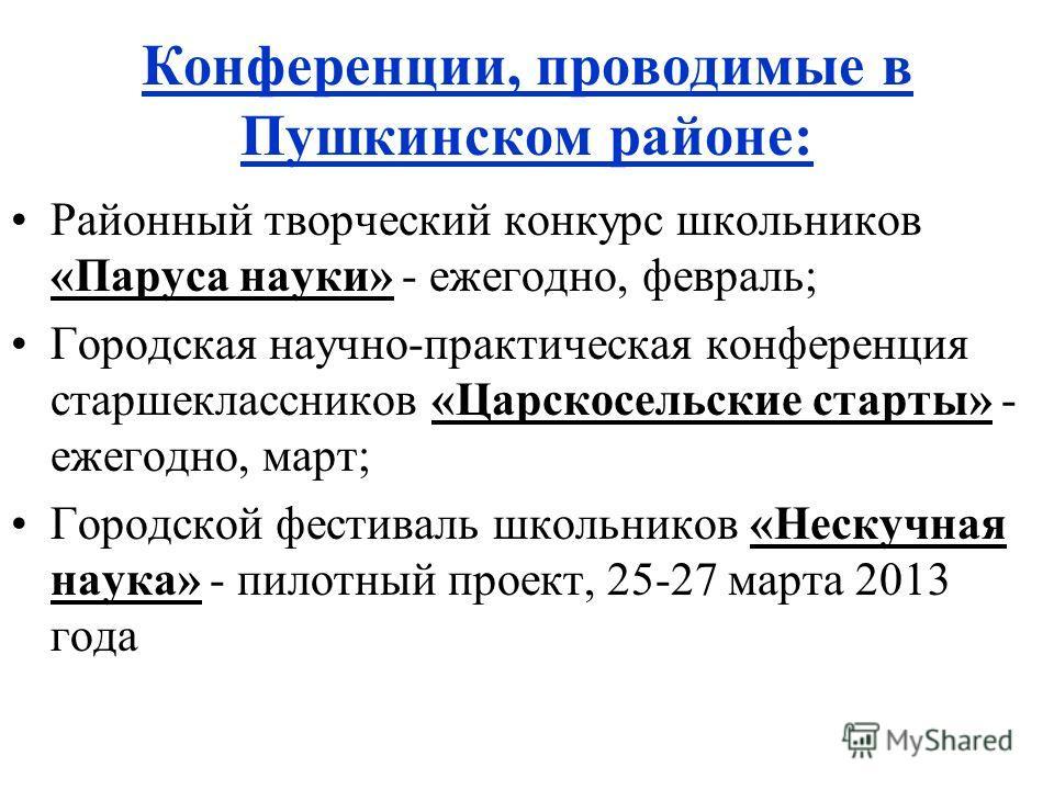 Конференции, проводимые в Пушкинском районе: Районный творческий конкурс школьников «Паруса науки» - ежегодно, февраль; Городская научно-практическая конференция старшеклассников «Царскосельские старты» - ежегодно, март; Городской фестиваль школьнико