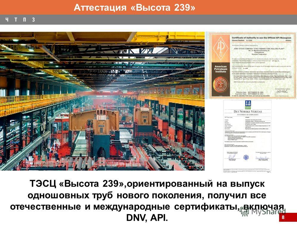 8 ТЭСЦ «Высота 239»,ориентированный на выпуск одношовных труб нового поколения, получил все отечественные и международные сертификаты, включая DNV, API. Аттестация «Высота 239»