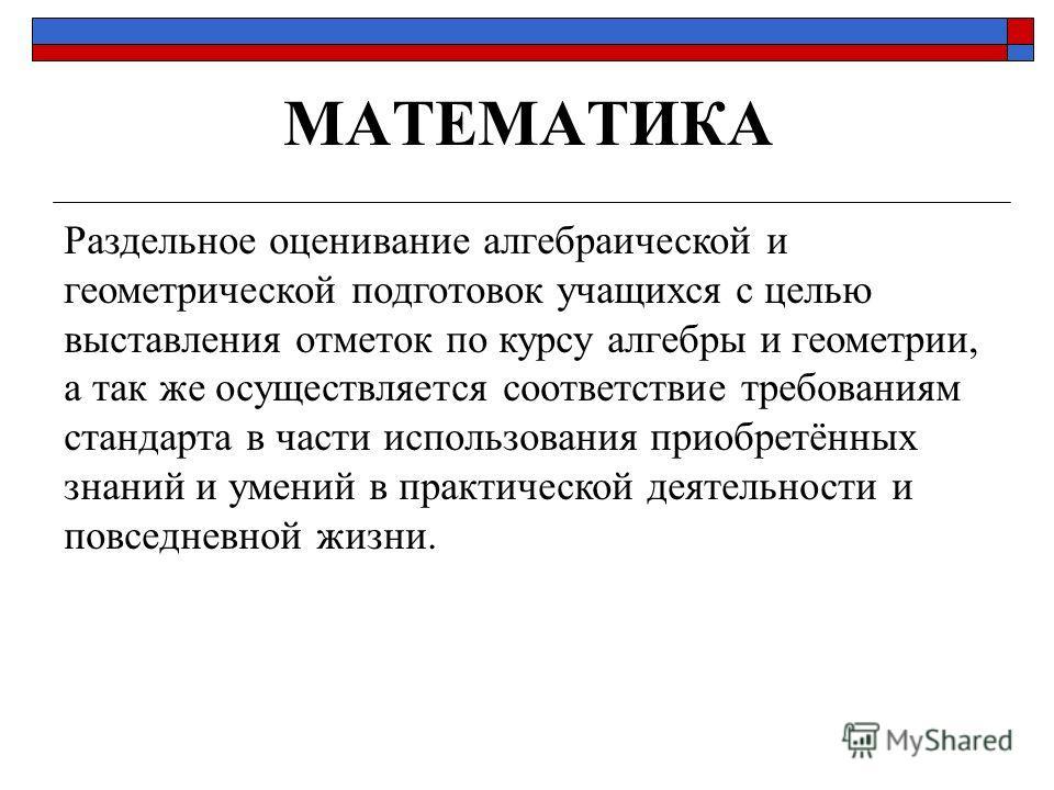 МАТЕМАТИКА Раздельное оценивание алгебраической и геометрической подготовок учащихся с целью выставления отметок по курсу алгебры и геометрии, а так же осуществляется соответствие требованиям стандарта в части использования приобретённых знаний и уме