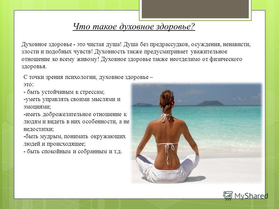 Что такое духовное здоровье? С точки зрения психологии, духовное здоровье – это: - быть устойчивым к стрессам; -уметь управлять своими мыслями и эмоциями; -иметь доброжелательное отношение к людям и видеть в них особенности, а не недостатки; -быть му