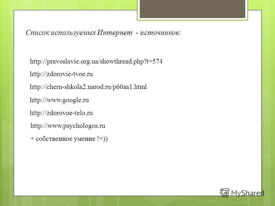 http://zdorovie-tvoe.ru http://chern-shkola2.narod.ru/p60aa1.html Список используемых Интернет - источников: http://pravoslavie.org.ua/showthread.php?t=574 http://www.google.ru http://zdorovoe-telo.ru + собственное умение !=)) http://www.psychologos.