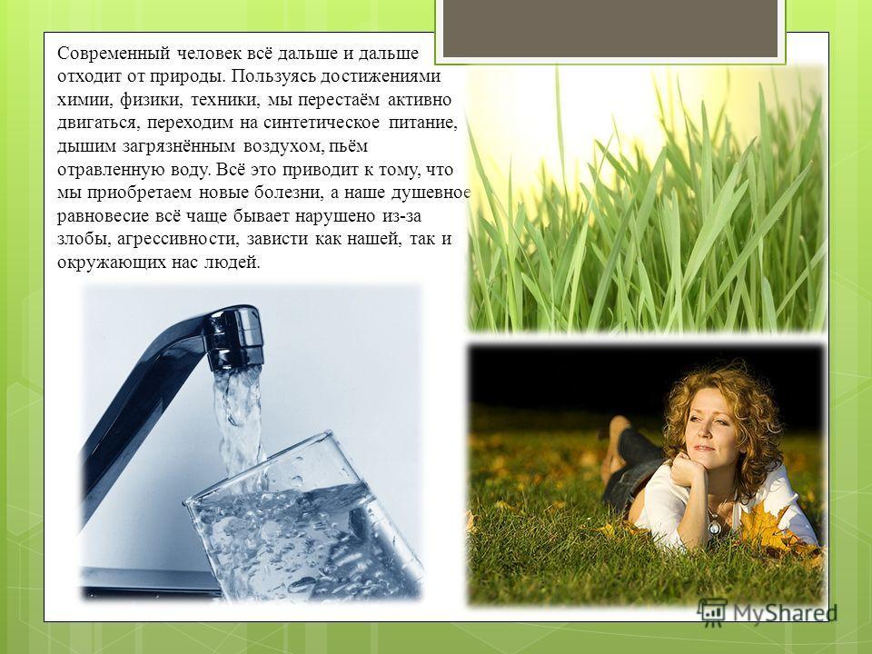 Современный человек всё дальше и дальше отходит от природы. Пользуясь достижениями химии, физики, техники, мы перестаём активно двигаться, переходим на синтетическое питание, дышим загрязнённым воздухом, пьём отравленную воду. Всё это приводит к тому