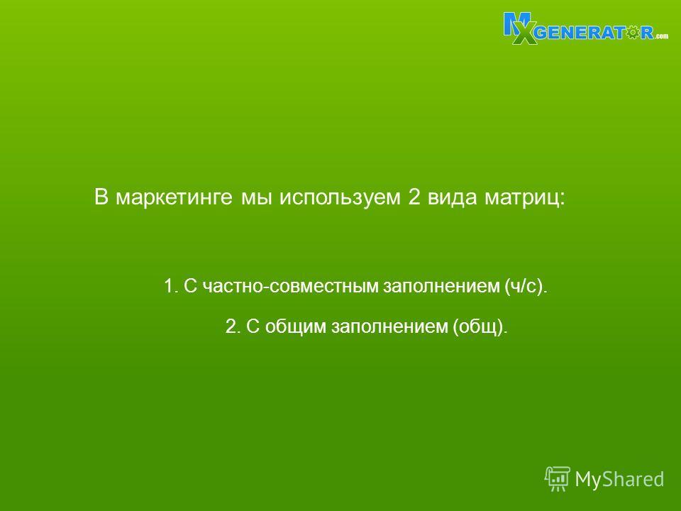 В маркетинге мы используем 2 вида матриц: 1. С частно-совместным заполнением (ч/с). 2. С общим заполнением (общ).