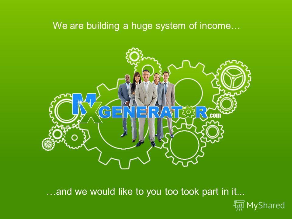 We are building a huge system of income… …and we would like to you too took part in it...