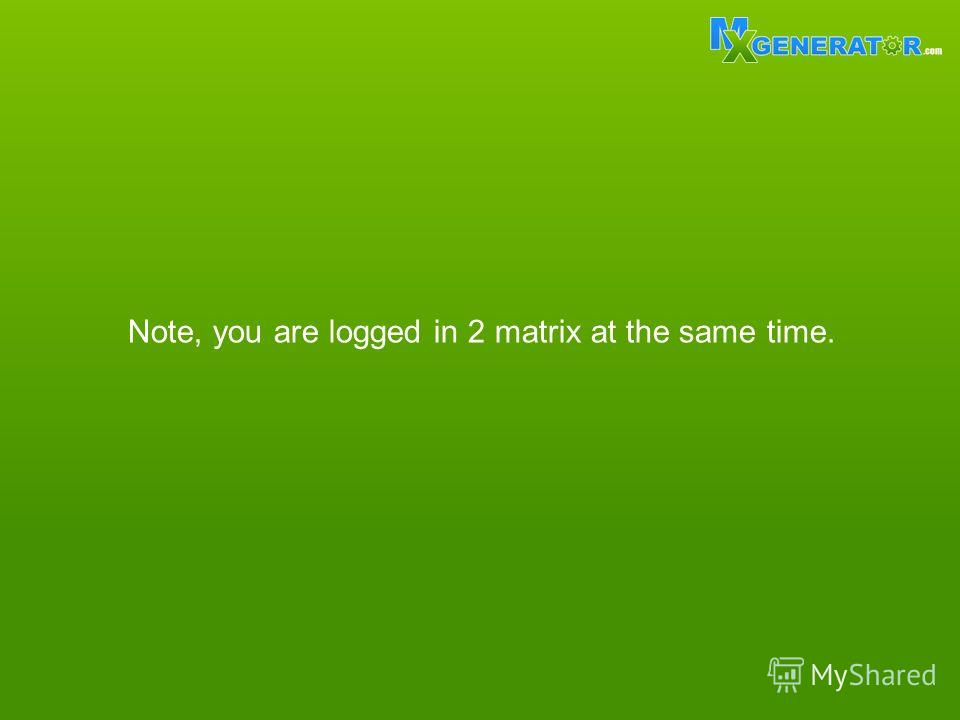 Note, you are logged in 2 matrix at the same time.