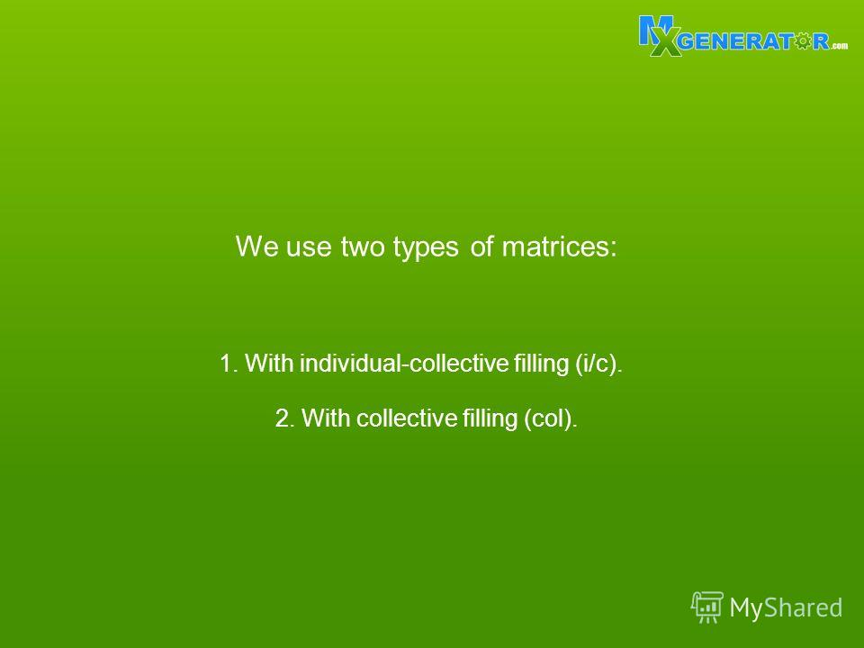 We use two types of matrices: 1. With individual-collective filling (i/c). 2. With collective filling (col).