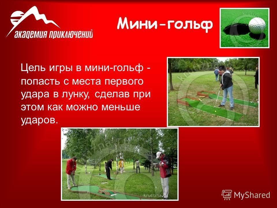 Цель игры в мини-гольф - попасть с места первого удара в лунку, сделав при этом как можно меньше ударов.