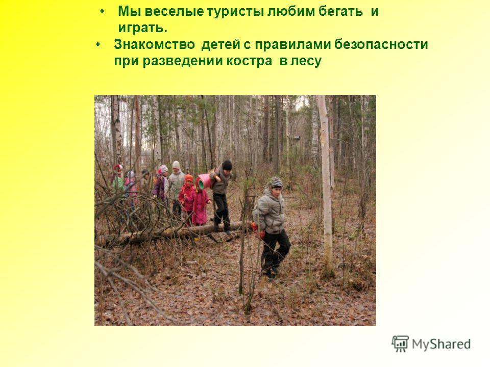 Знакомство детей с правилами безопасности при разведении костра в лесу Мы веселые туристы любим бегать и играть.
