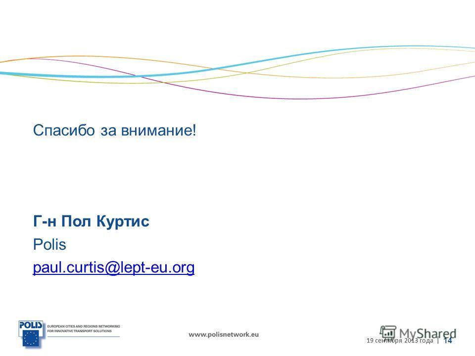 | Спасибо за внимание! Г-н Пол Куртис Polis paul.curtis@lept-eu.org 19 сентября 2013 года 14