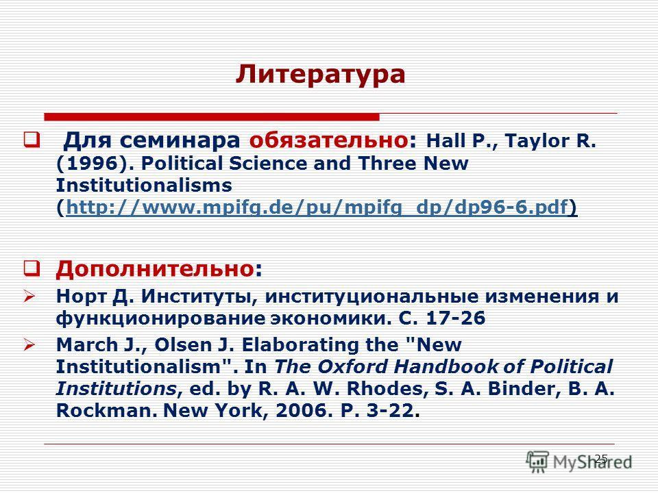 25 Литература Для семинара обязательно: Hall P., Taylor R. (1996). Political Science and Three New Institutionalisms (http://www.mpifg.de/pu/mpifg_dp/dp96-6.pdf)http://www.mpifg.de/pu/mpifg_dp/dp96-6.pdf Дополнительно: Норт Д. Институты, институциона