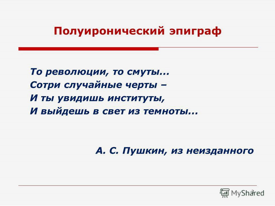 3 Полуиронический эпиграф То революции, то смуты... Сотри случайные черты – И ты увидишь институты, И выйдешь в свет из темноты... А. С. Пушкин, из неизданного