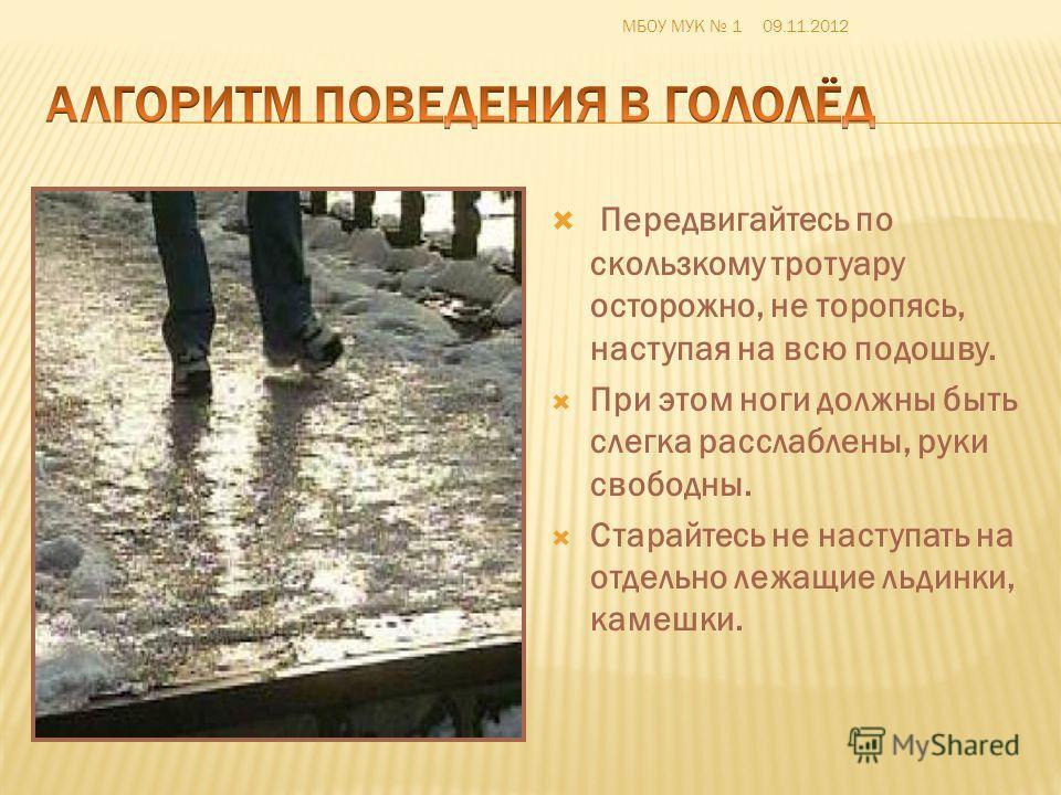 Передвигайтесь по скользкому тротуару осторожно, не торопясь, наступая на всю подошву. При этом ноги должны быть слегка расслаблены, руки свободны. Старайтесь не наступать на отдельно лежащие льдинки, камешки. МБОУ МУК 109.11.2012
