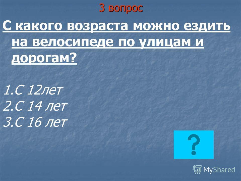 3 вопрос С какого возраста можно ездить на велосипеде по улицам и дорогам? 1.С 12лет 2.С 14 лет 3.С 16 лет