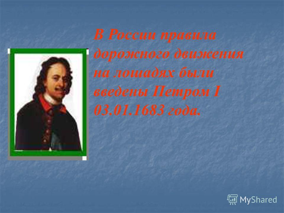 В России правила дорожного движения на лошадях были введены Петром I 03.01.1683 года.