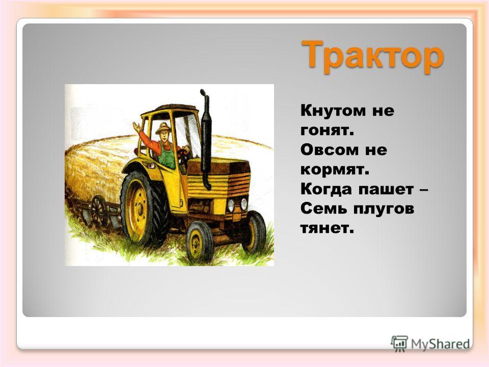 Трактор Кнутом не гонят. Овсом не кормят. Когда пашет – Семь плугов тянет.