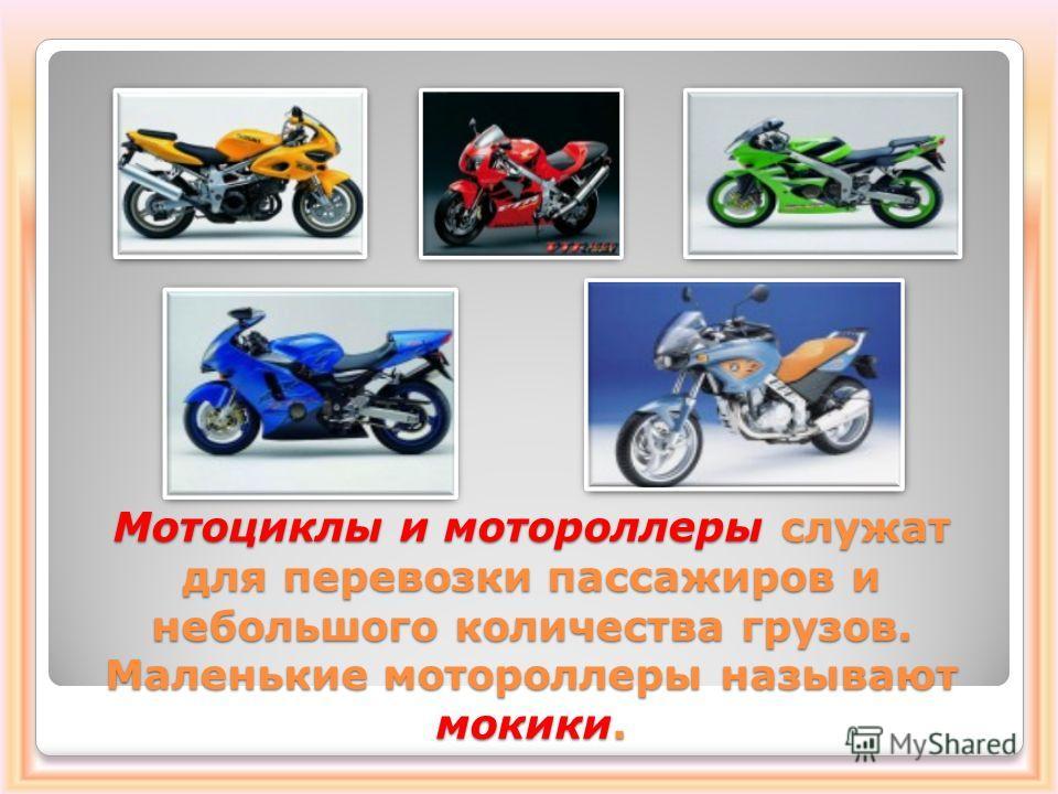 Мотоциклы и мотороллеры служат для перевозки пассажиров и небольшого количества грузов. Маленькие мотороллеры называют мокики.