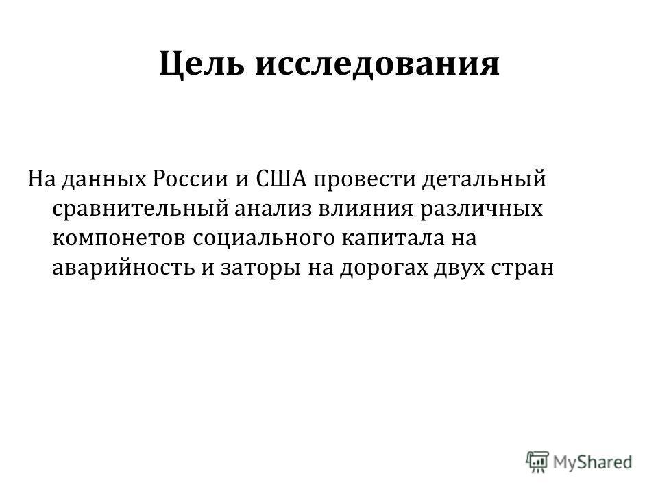 Цель исследования На данных России и США провести детальный сравнительный анализ влияния различных компонетов социального капитала на аварийность и заторы на дорогах двух стран