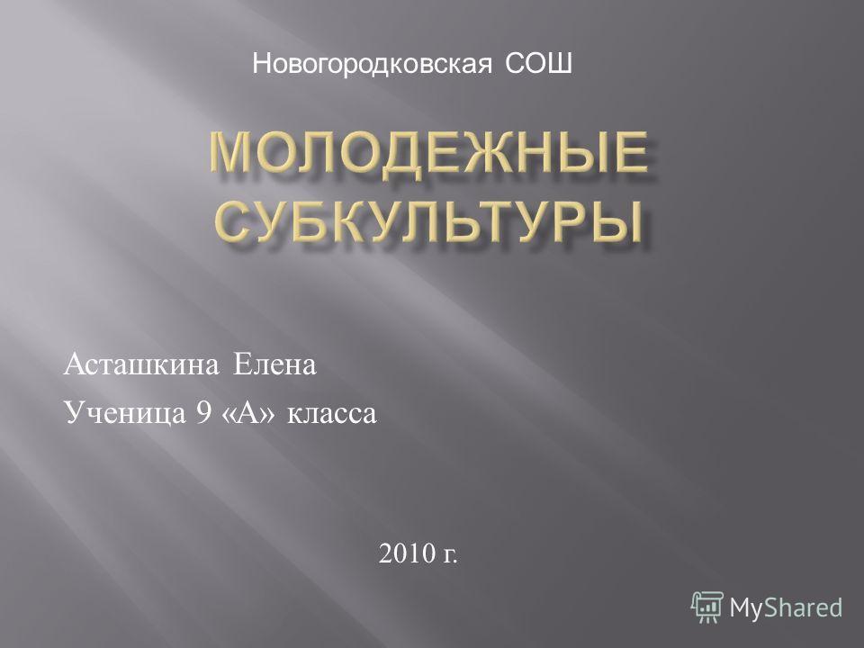 Асташкина Елена Ученица 9 « А » класса 2010 г. Новогородковская СОШ