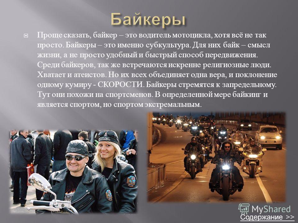 Проще сказать, байкер – это водитель мотоцикла, хотя всё не так просто. Байкеры – это именно субкультура. Для них байк – смысл жизни, а не просто удобный и быстрый способ передвижения. Среди байкеров, так же встречаются искренне религиозные люди. Хва