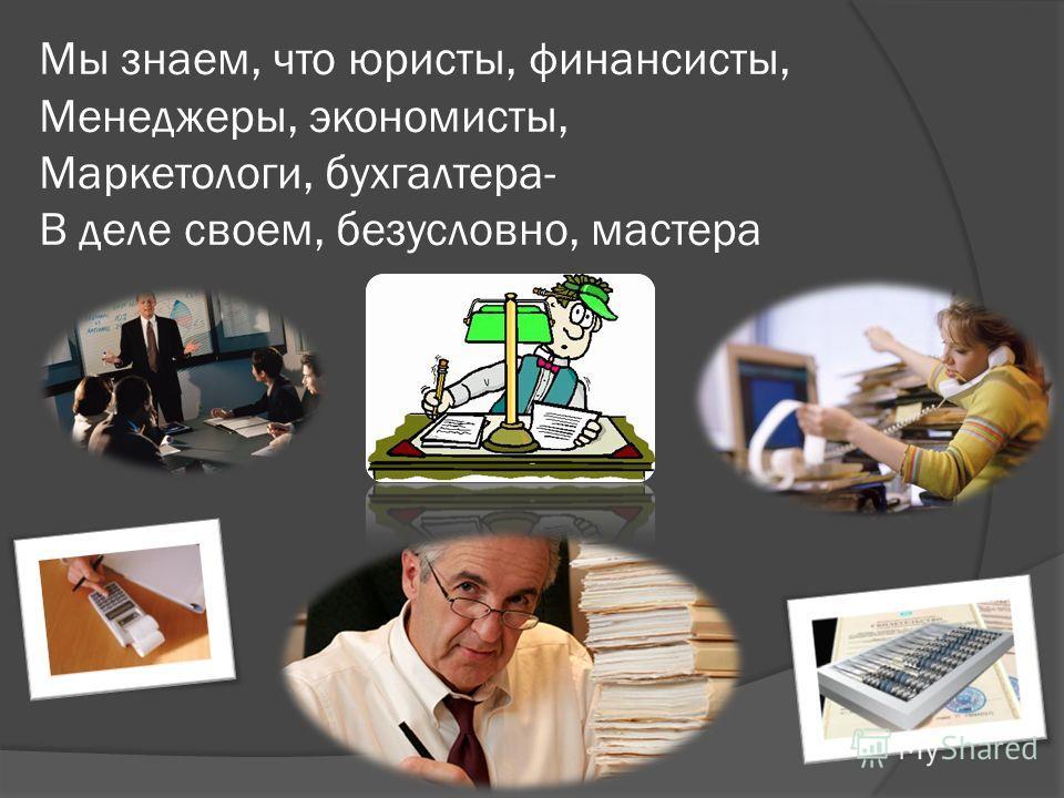 Мы знаем, что юристы, финансисты, Менеджеры, экономисты, Маркетологи, бухгалтера- В деле своем, безусловно, мастера
