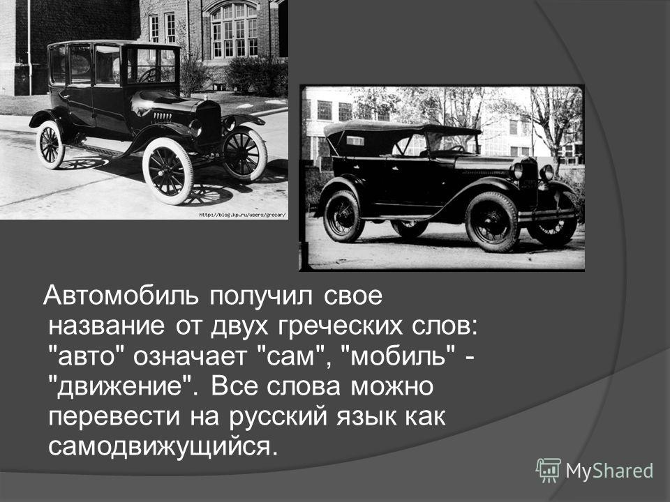 Автомобиль получил свое название от двух греческих слов: авто означает сам, мобиль - движение. Все слова можно перевести на русский язык как самодвижущийся.