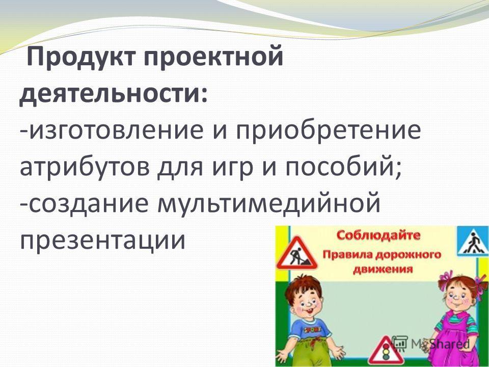 Продукт проектной деятельности: -изготовление и приобретение атрибутов для игр и пособий; -создание мультимедийной презентации