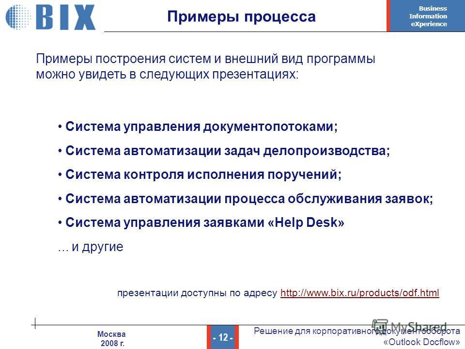 Business Information eXperience - 12 - Решение для корпоративного документооборота «Outlook Docflow» Москва 2008 г. Примеры построения систем и внешний вид программы можно увидеть в следующих презентациях: Примеры процесса Система управления документ