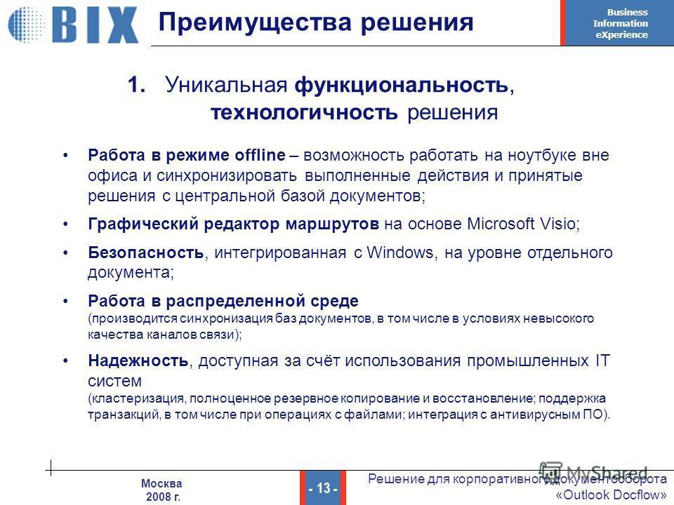 Business Information eXperience - 13 - Решение для корпоративного документооборота «Outlook Docflow» Москва 2008 г. Преимущества решения 1. Уникальная функциональность, технологичность решения Работа в режиме offline – возможность работать на ноутбук