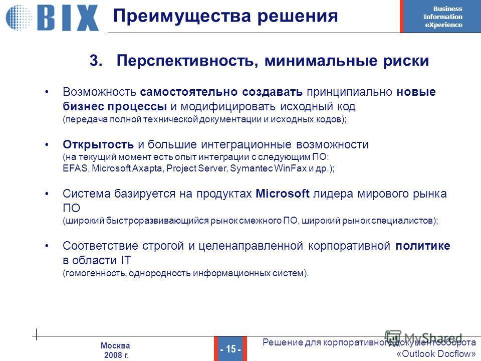 Business Information eXperience - 15 - Решение для корпоративного документооборота «Outlook Docflow» Москва 2008 г. Преимущества решения 3. Перспективность, минимальные риски Возможность самостоятельно создавать принципиально новые бизнес процессы и