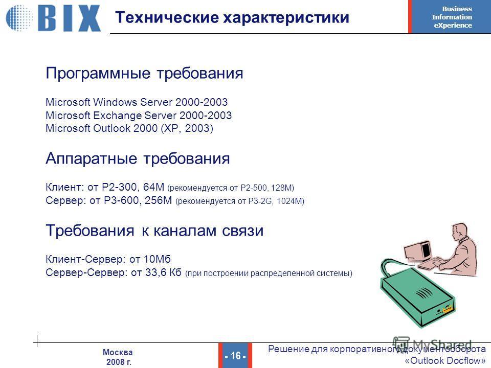 Business Information eXperience - 16 - Решение для корпоративного документооборота «Outlook Docflow» Москва 2008 г. Технические характеристики Программные требования Microsoft Windows Server 2000-2003 Microsoft Exchange Server 2000-2003 Microsoft Out