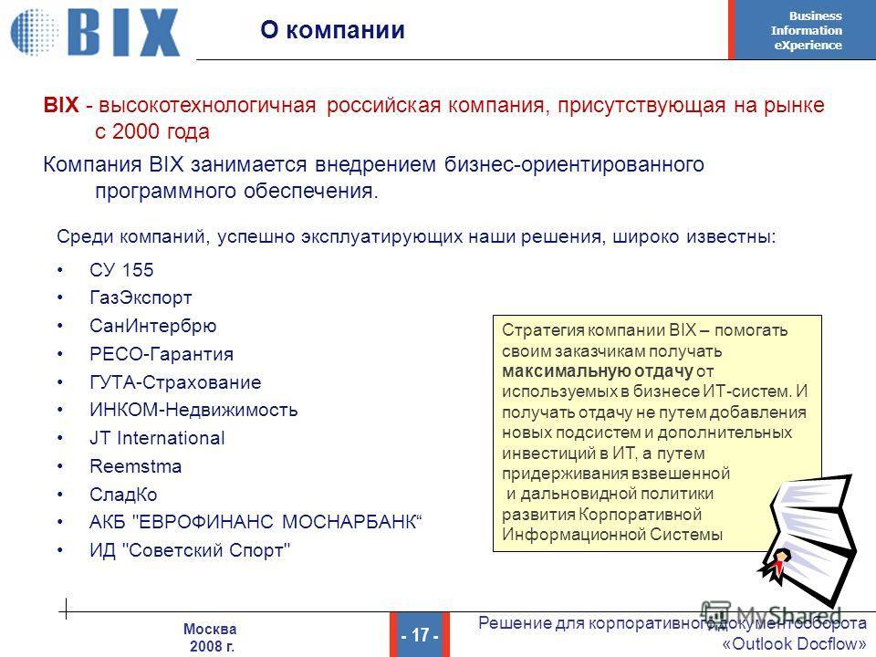Business Information eXperience - 17 - Решение для корпоративного документооборота «Outlook Docflow» Москва 2008 г. О компании СУ 155 ГазЭкспорт СанИнтербрю РЕСО-Гарантия ГУТА-Страхование ИНКОМ-Недвижимость JT International Reemstma СладКо АКБ