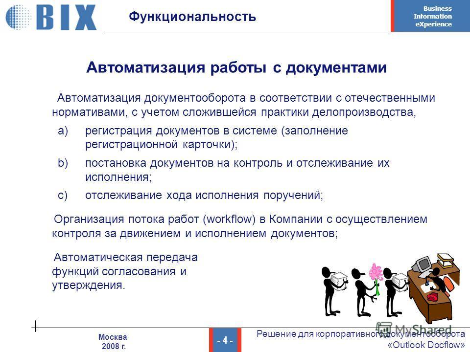 Business Information eXperience - 4 - Решение для корпоративного документооборота «Outlook Docflow» Москва 2008 г. Функциональность Автоматизация документооборота в соответствии с отечественными нормативами, с учетом сложившейся практики делопроизвод