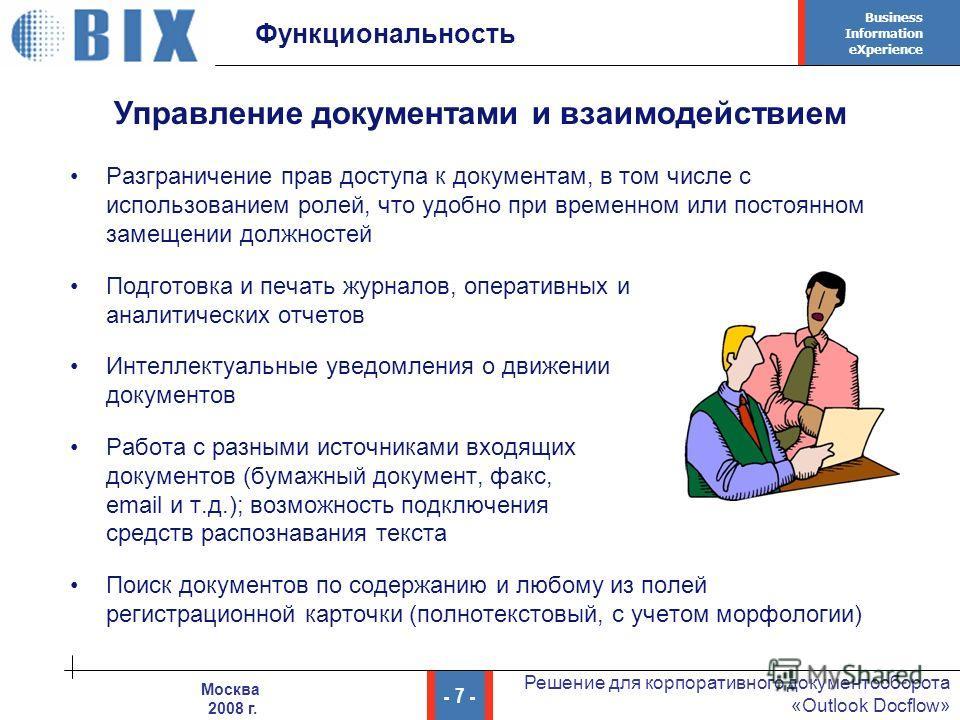 Business Information eXperience - 7 - Решение для корпоративного документооборота «Outlook Docflow» Москва 2008 г. Функциональность Разграничение прав доступа к документам, в том числе с использованием ролей, что удобно при временном или постоянном з
