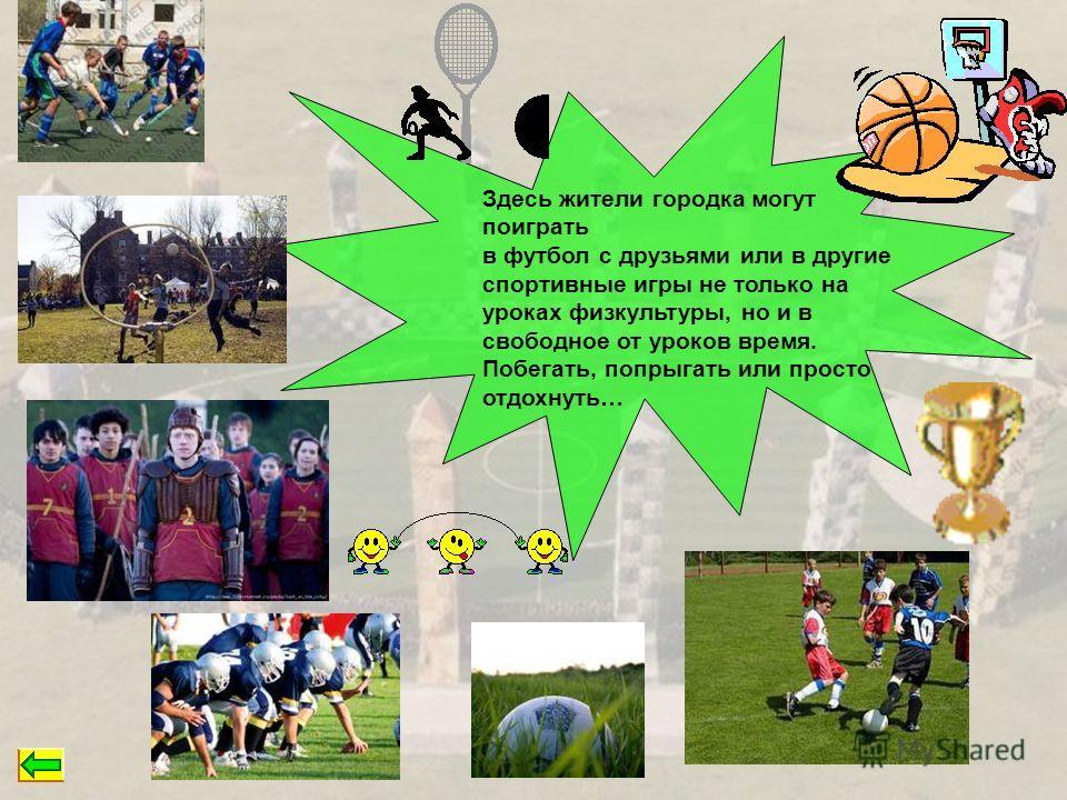 Здесь жители городка могут поиграть в футбол с друзьями или в другие спортивные игры не только на уроках физкультуры, но и в свободное от уроков время. Побегать, попрыгать или просто отдохнуть…
