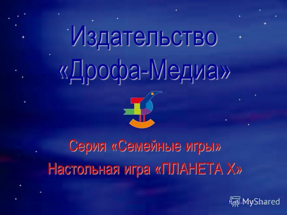 Издательство «Дрофа-Медиа» Серия «Семейные игры» Настольная игра «ПЛАНЕТА Х» Июнь 2010 года