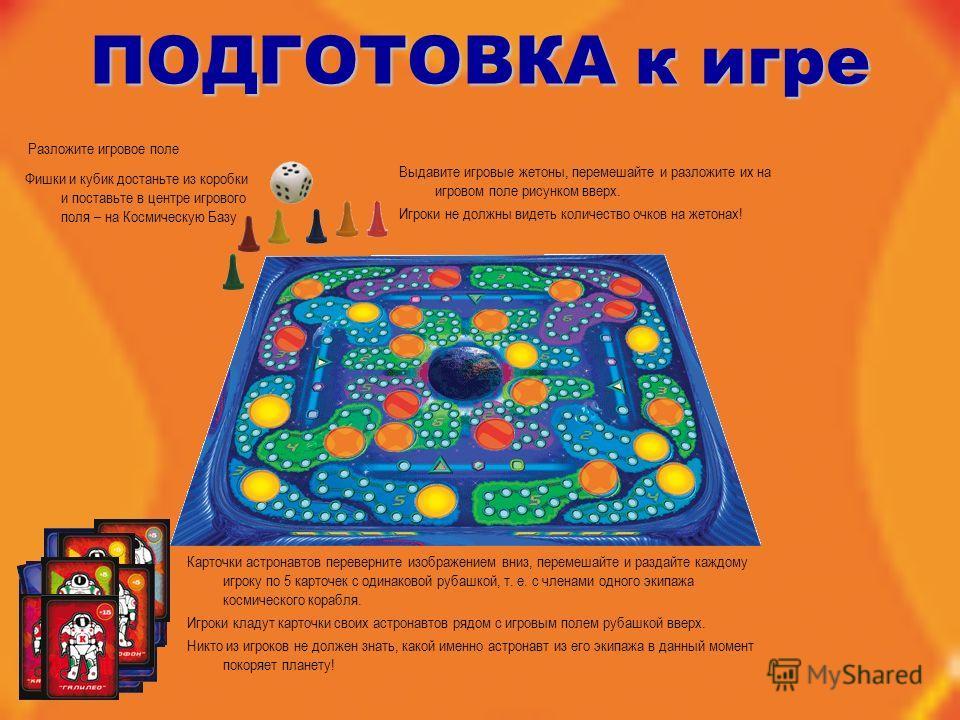 Разложите игровое поле ПОДГОТОВКА к игре Фишки и кубик достаньте из коробки и поставьте в центре игрового поля – на Космическую Базу Выдавите игровые жетоны, перемешайте и разложите их на игровом поле рисунком вверх. Игроки не должны видеть количеств