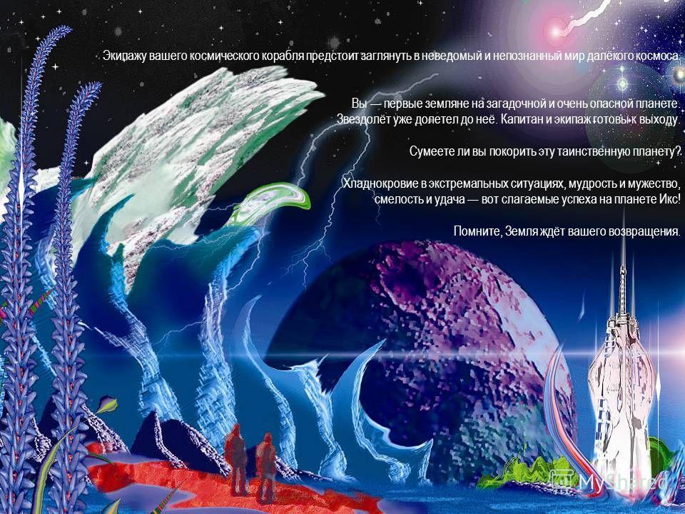 Экипажу вашего космического корабля предстоит заглянуть в неведомый и непознанный мир далёкого космоса. Вы первые земляне на загадочной и очень опасной планете. Звездолёт уже долетел до неё. Капитан и экипаж готовы к выходу. Сумеете ли вы покорить эт
