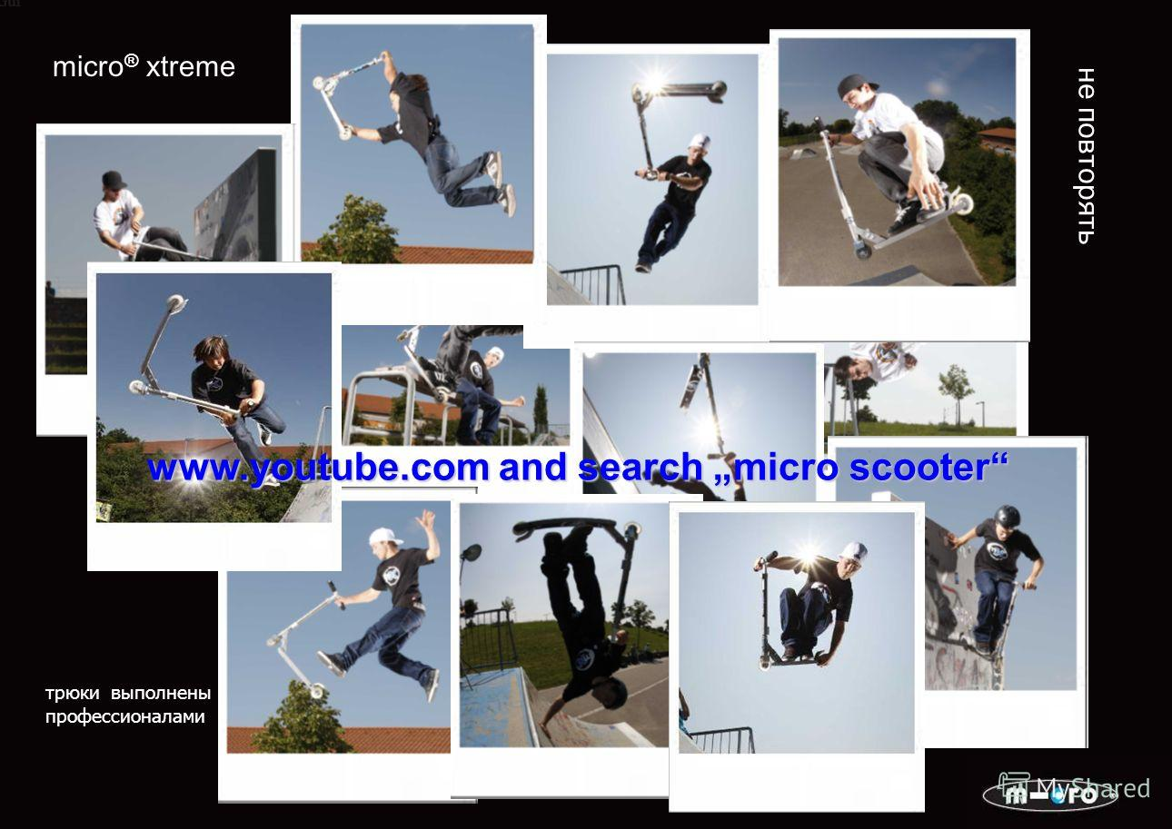 micro ® xtreme www.youtube.com and search micro scooter не повторять трюки выполнены профессионалами