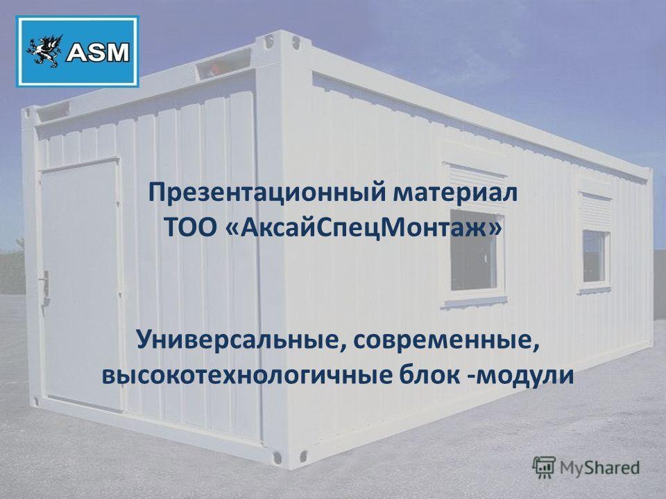 Презентационный материал ТОО «АксайСпецМонтаж» Универсальные, современные, высокотехнологичные блок -модули