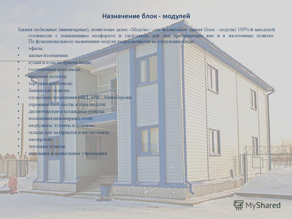 Назначение блок - модулей Здания мобильные (инвентарные), именуемые далее «Модуль» - это автономные здания (блок - модули) 100%-й заводской готовности с повышенным комфортом и удобствами для лиц пребывающих вне и в населенных пунктах. По функциональн