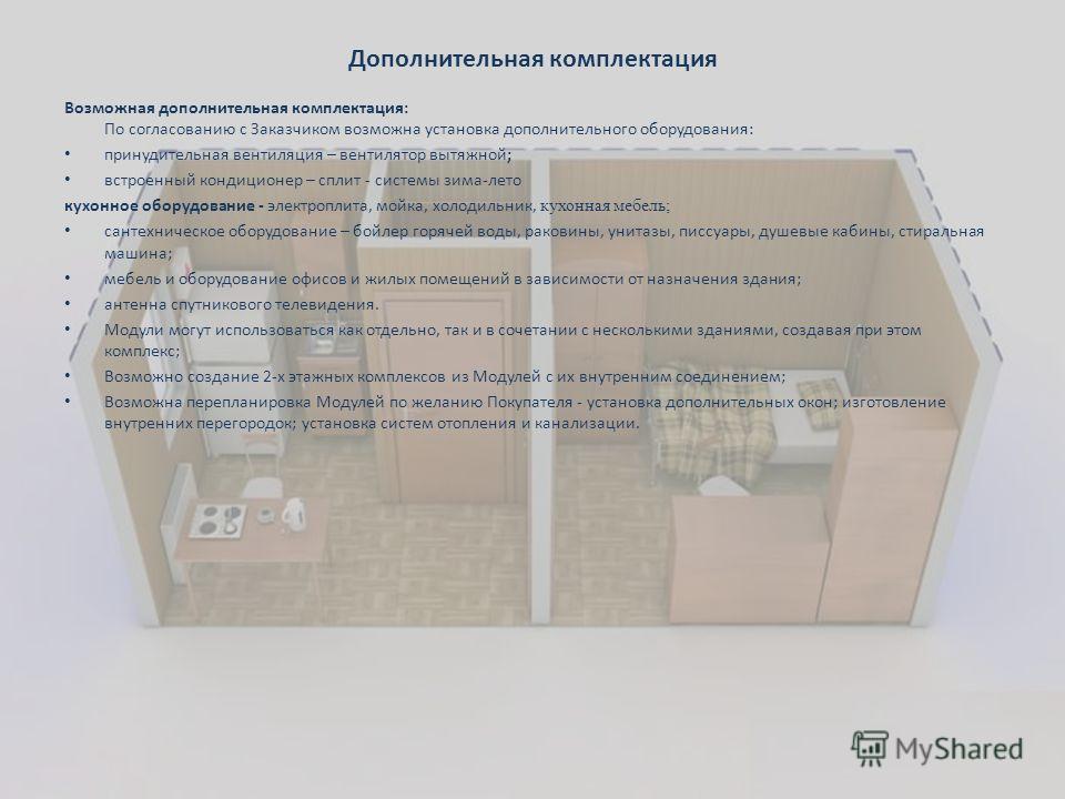 Дополнительная комплектация Возможная дополнительная комплектация: По согласованию с Заказчиком возможна установка дополнительного оборудования: принудительная вентиляция – вентилятор вытяжной; встроенный кондиционер – сплит - системы зима-лето кухон