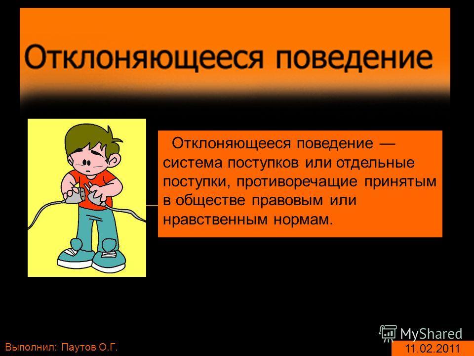 Выполнил: Паутов О.Г. 11.02.2011 Отклоняющееся поведение система поступков или отдельные поступки, противоречащие принятым в обществе правовым или нравственным нормам.
