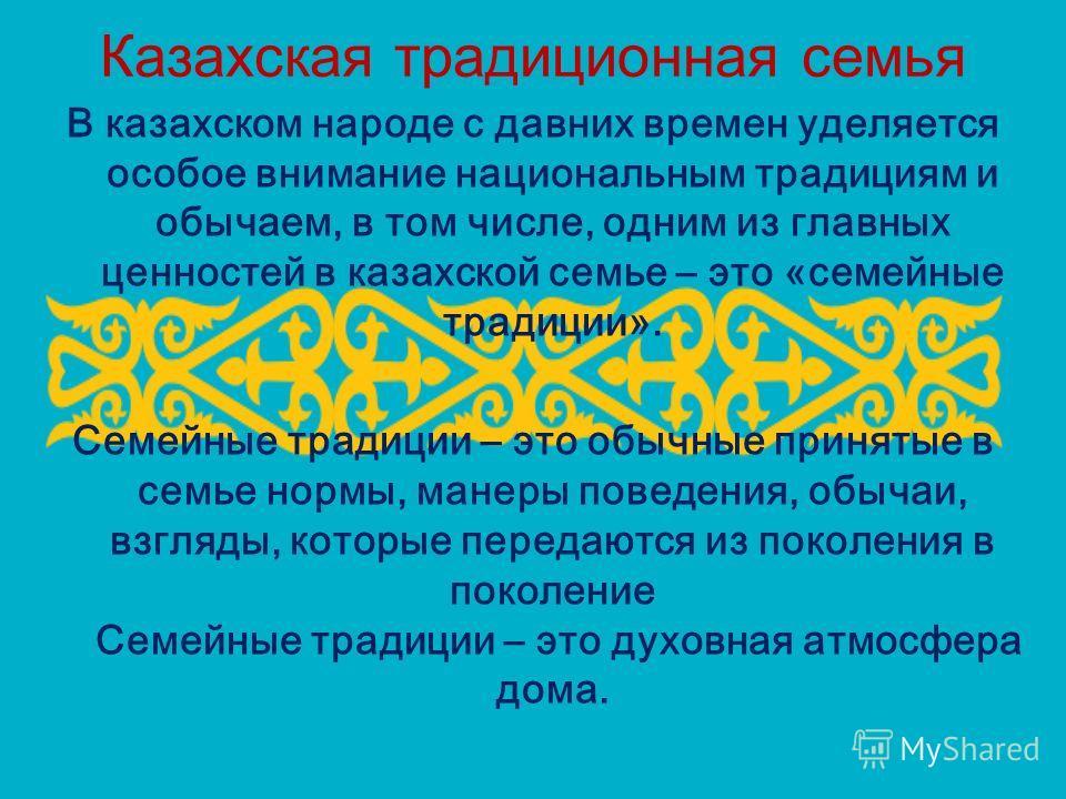 Казахская традиционная семья В казахском народе с давних времен уделяется особое внимание национальным традициям и обычаем, в том числе, одним из главных ценностей в казахской семье – это «семейные традиции». Семейные традиции – это обычные принятые