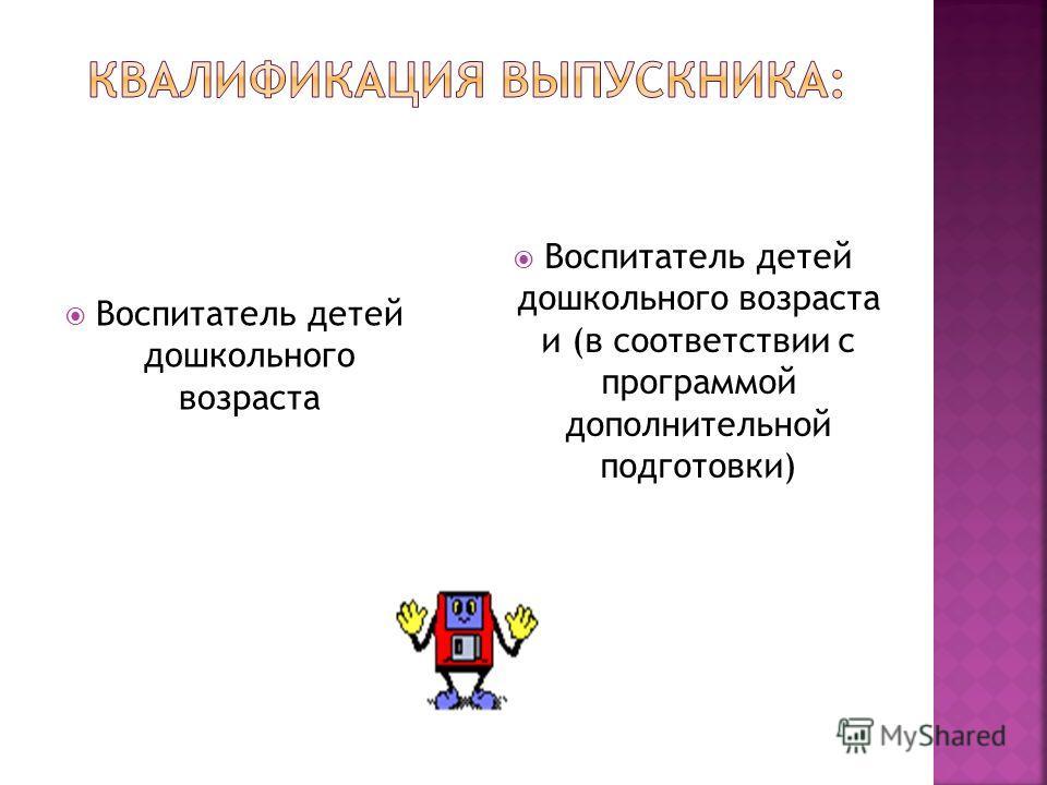 Воспитатель детей дошкольного возраста Воспитатель детей дошкольного возраста и (в соответствии с программой дополнительной подготовки)