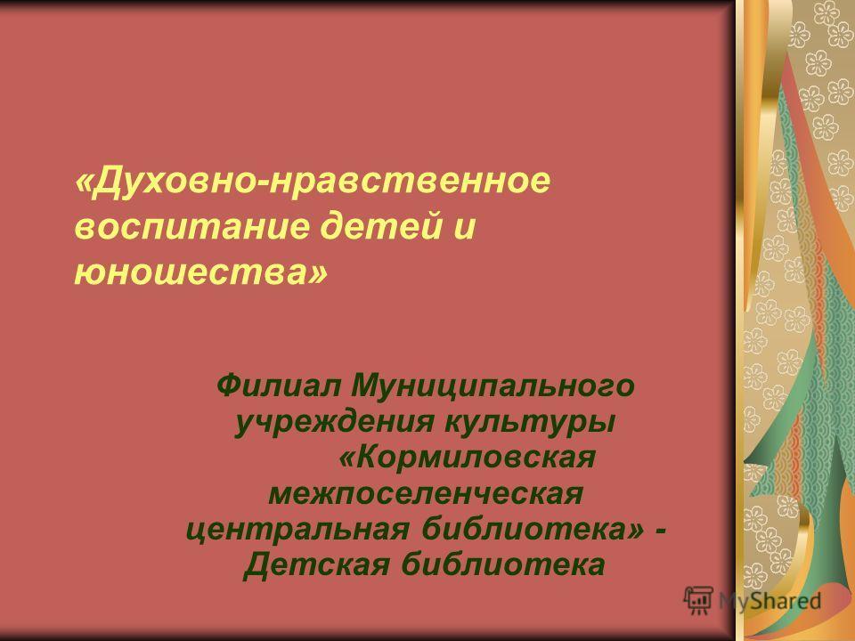 «Духовно-нравственное воспитание детей и юношества» Филиал Муниципального учреждения культуры «Кормиловская межпоселенческая центральная библиотека» - Детская библиотека