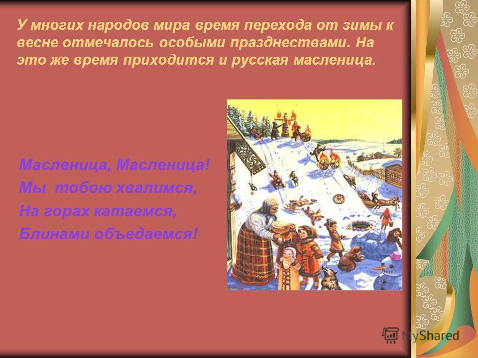 У многих народов мира время перехода от зимы к весне отмечалось особыми празднествами. На это же время приходится и русская масленица. Масленица, Масленица! Мы тобою хвалимся, На горах катаемся, Блинами объедаемся!