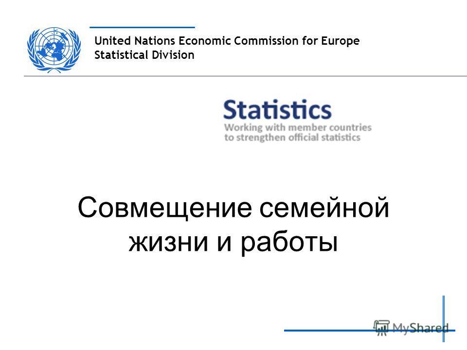 United Nations Economic Commission for Europe Statistical Division Совмещение семейной жизни и работы