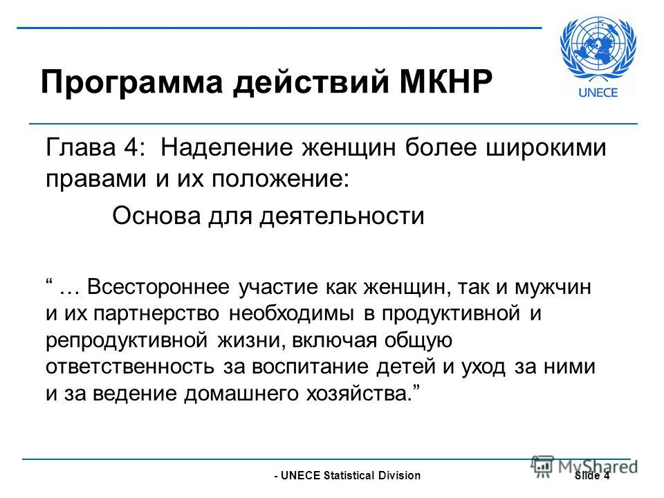 - UNECE Statistical Division Slide 4 Программа действий МКНР Глава 4: Наделение женщин более широкими правами и их положение: Основа для деятельности … Всестороннее участие как женщин, так и мужчин и их партнерство необходимы в продуктивной и репроду